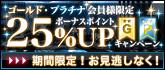 ゴールド・プラチナ会員様限定!!25%ボーナスアップ